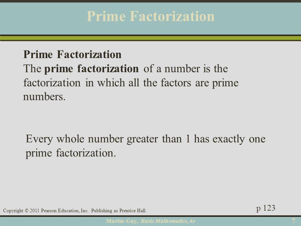 Martin-Gay, Basic Mathematics, 4e 77 Copyright © 2011 Pearson Education, Inc. Publishing as Prentice Hall. Prime Factorization Every whole number grea