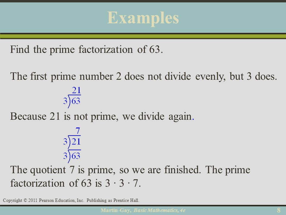 Martin-Gay, Basic Mathematics, 4e 88 Copyright © 2011 Pearson Education, Inc. Publishing as Prentice Hall. Examples Find the prime factorization of 63