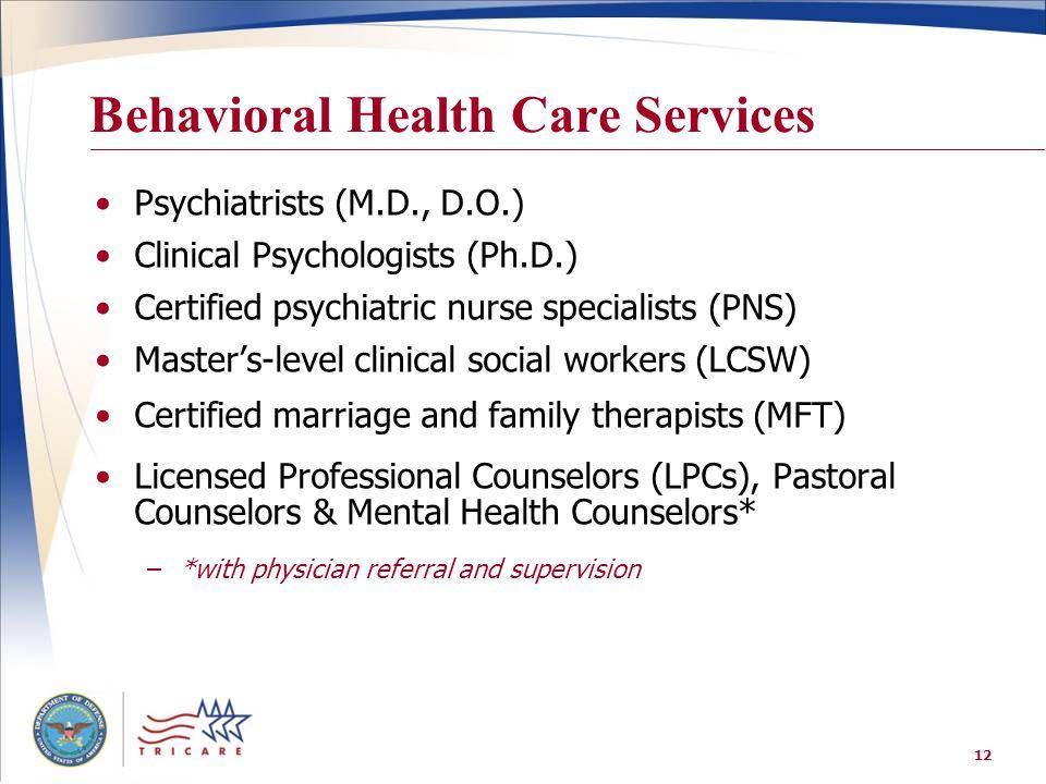 12 Behavioral Health Care Services Psychiatrists (M.D., D.O.) Clinical Psychologists (Ph.D.) Certified psychiatric nurse specialists (PNS) Master's-le