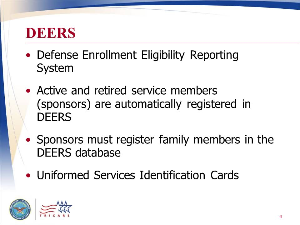 4 DEERS Defense Enrollment Eligibility Reporting System Active and retired service members (sponsors) are automatically registered in DEERS Sponsors must register family members in the DEERS database Uniformed Services Identification Cards