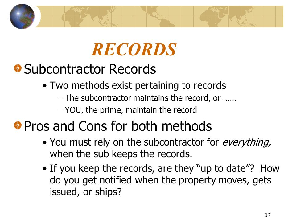 17 RECORDS Subcontractor Records Two methods exist pertaining to records –The subcontractor maintains the record, or …… –YOU, the prime, maintain the record Pros and Cons for both methods You must rely on the subcontractor for everything, when the sub keeps the records.