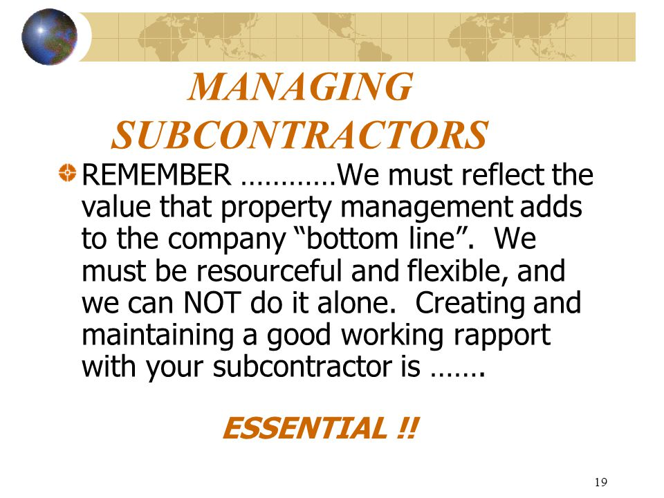 19 MANAGING SUBCONTRACTORS REMEMBER …………We must reflect the value that property management adds to the company bottom line .