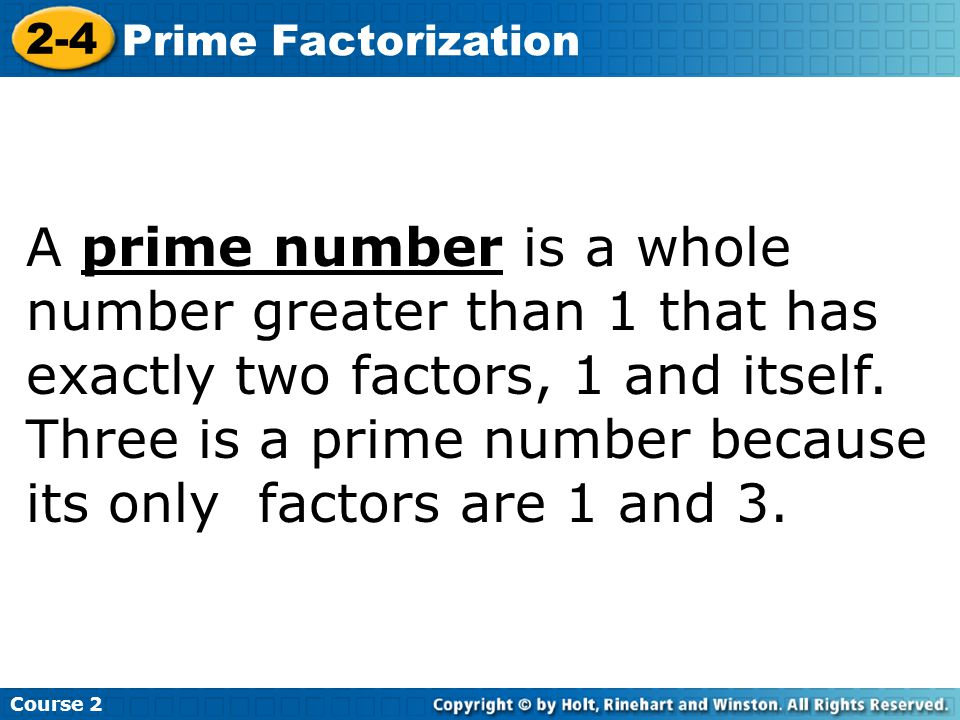 Course 2 2-4 Prime Factorization A prime number is a whole number greater than 1 that has exactly two factors, 1 and itself.