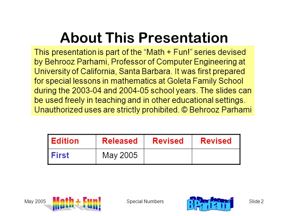 May 2005Special NumbersSlide 2 About This Presentation EditionReleasedRevised FirstMay 2005 This presentation is part of the Math + Fun! series devised by Behrooz Parhami, Professor of Computer Engineering at University of California, Santa Barbara.