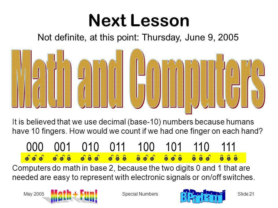 May 2005Special NumbersSlide 21 Next Lesson Not definite, at this point: Thursday, June 9, 2005 It is believed that we use decimal (base-10) numbers because humans have 10 fingers.