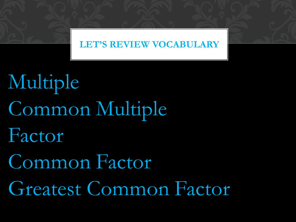 LET'S REVIEW VOCABULARY Multiple Common Multiple Factor Common Factor Greatest Common Factor
