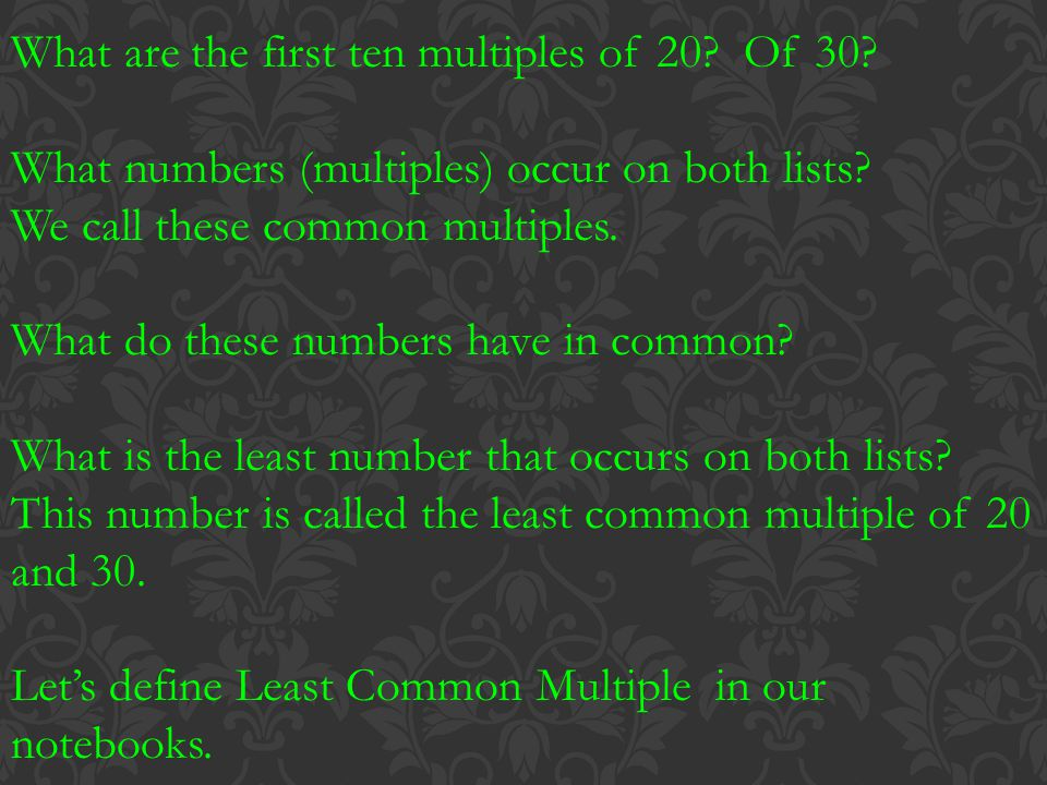 What are the first ten multiples of 20? Of 30? What numbers (multiples) occur on both lists? We call these common multiples. What do these numbers hav