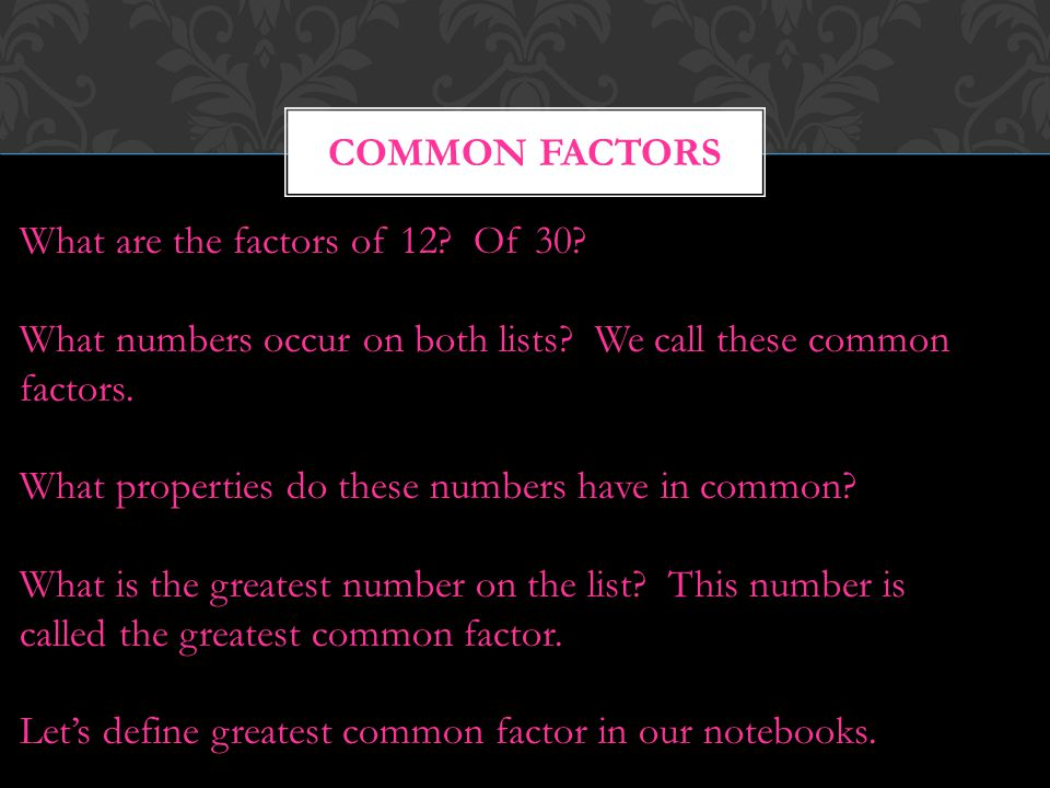 COMMON FACTORS What are the factors of 12? Of 30? What numbers occur on both lists? We call these common factors. What properties do these numbers hav