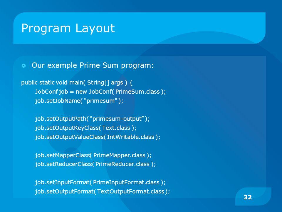 Program Layout  Our example Prime Sum program: public static void main( String[] args ) { JobConf job = new JobConf( PrimeSum.class ); job.setJobName( primesum ); job.setOutputPath( primesum-output ); job.setOutputKeyClass( Text.class ); job.setOutputValueClass( IntWritable.class ); job.setMapperClass( PrimeMapper.class ); job.setReducerClass( PrimeReducer.class ); job.setInputFormat( PrimeInputFormat.class ); job.setOutputFormat( TextOutputFormat.class ); 32