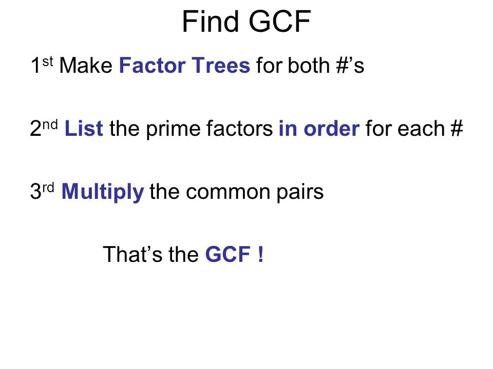 Find GCF 1 st Make Factor Trees for both #'s 2 nd List the prime factors in order for each # 3 rd Multiply the common pairs That's the GCF !