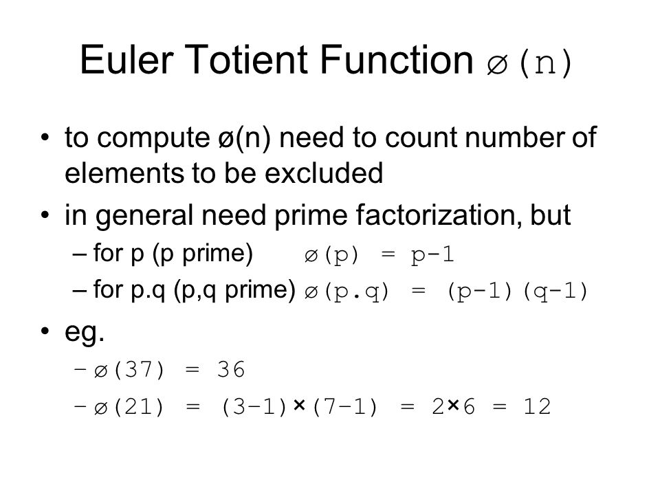 Euler Totient Function ø(n) to compute ø(n) need to count number of elements to be excluded in general need prime factorization, but –for p (p prime) ø(p) = p-1 –for p.q (p,q prime) ø(p.q) = (p-1)(q-1) eg.