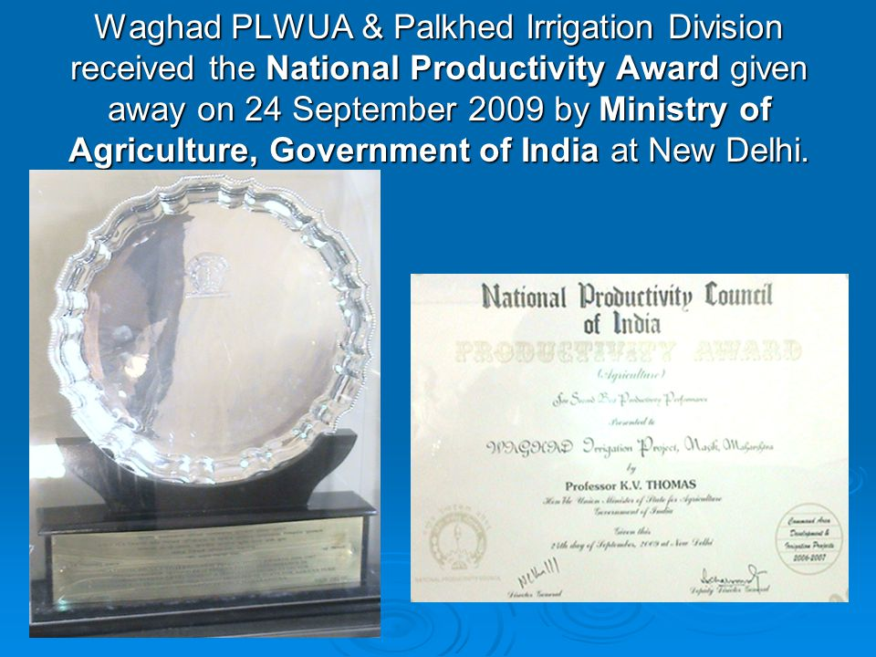Waghad PLWUA & Palkhed Irrigation Division received the National Productivity Award given away on 24 September 2009 by Ministry of Agriculture, Govern