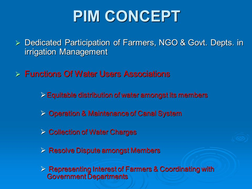 PIM CONCEPT  Dedicated Participation of Farmers, NGO & Govt. Depts. in irrigation Management  Functions Of Water Users Associations  Equitable dist