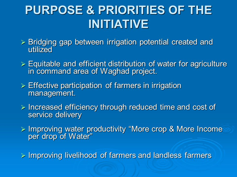 PURPOSE & PRIORITIES OF THE INITIATIVE  Bridging gap between irrigation potential created and utilized  Equitable and efficient distribution of wate