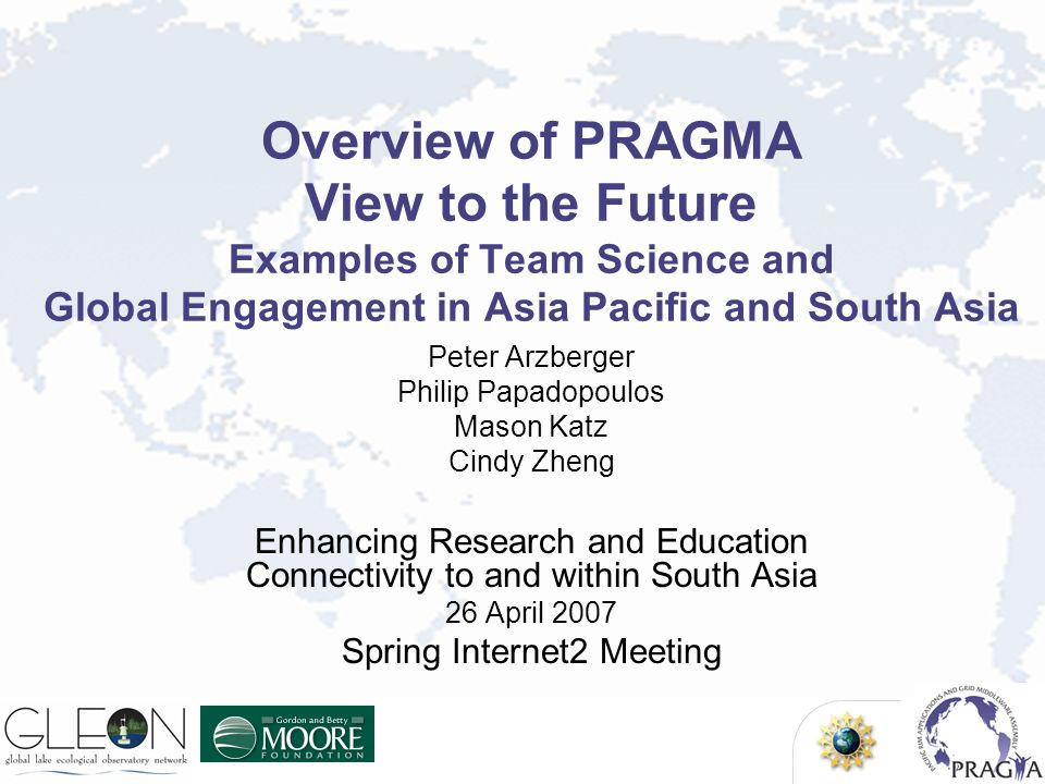 Overview of PRAGMA View to the Future Examples of Team Science and Global Engagement in Asia Pacific and South Asia Peter Arzberger Philip Papadopoulo
