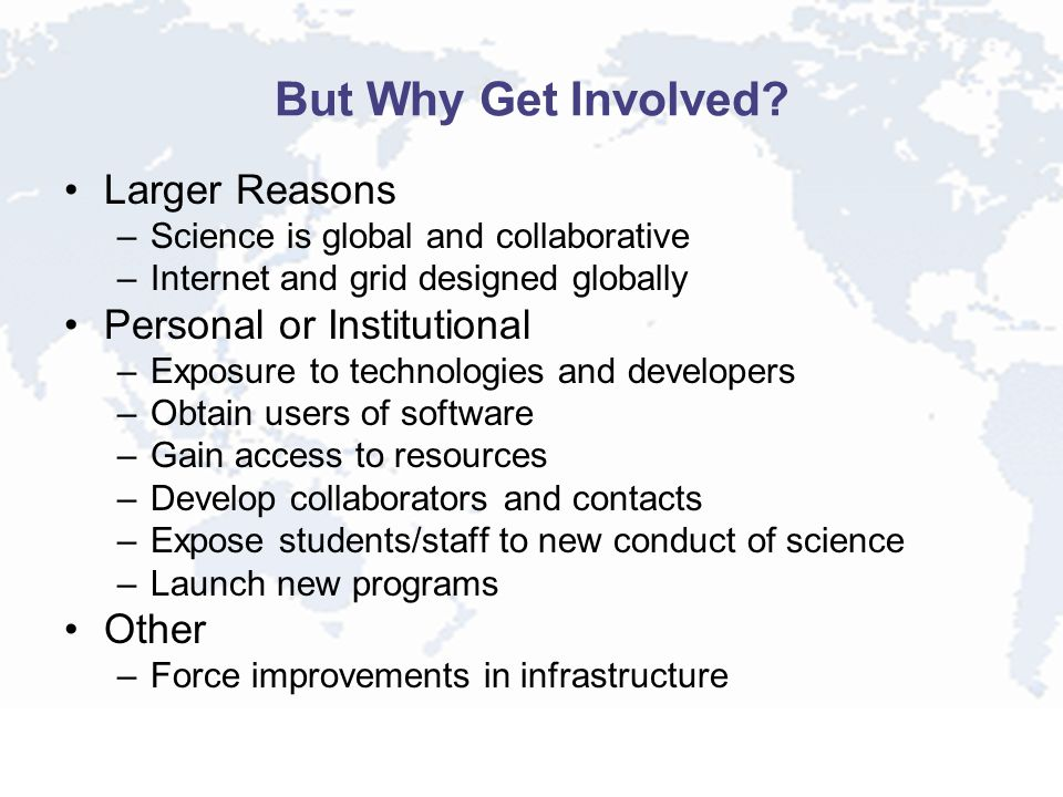 But Why Get Involved? Larger Reasons –Science is global and collaborative –Internet and grid designed globally Personal or Institutional –Exposure to