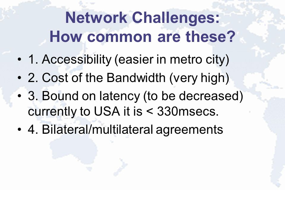 Network Challenges: How common are these? 1. Accessibility (easier in metro city) 2. Cost of the Bandwidth (very high) 3. Bound on latency (to be decr