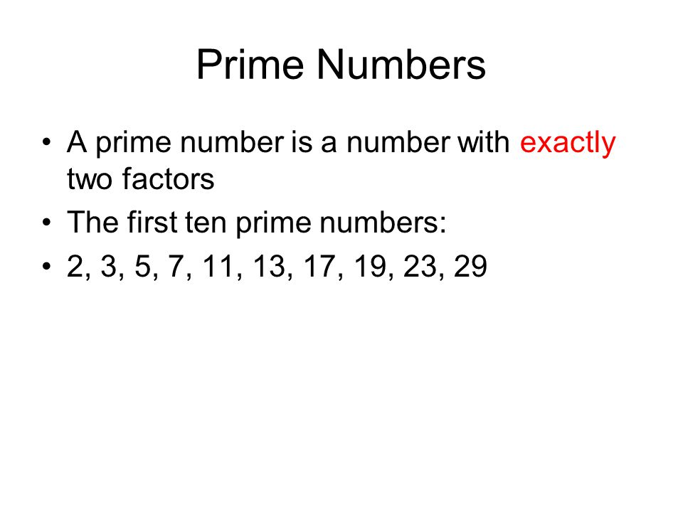Prime Numbers A prime number is a number with exactly two factors The first ten prime numbers: 2, 3, 5, 7, 11, 13, 17, 19, 23, 29