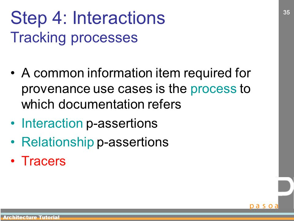 Architecture Tutorial 35 Step 4: Interactions Tracking processes A common information item required for provenance use cases is the process to which documentation refers Interaction p-assertions Relationship p-assertions Tracers