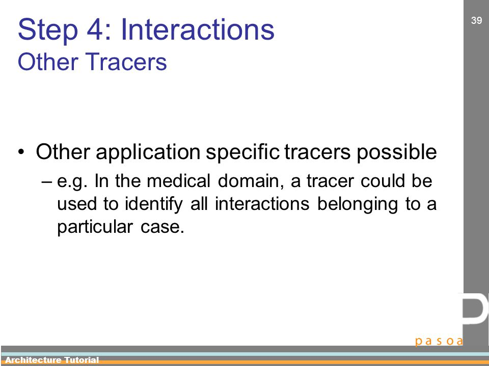 Architecture Tutorial 39 Step 4: Interactions Other Tracers Other application specific tracers possible –e.g.