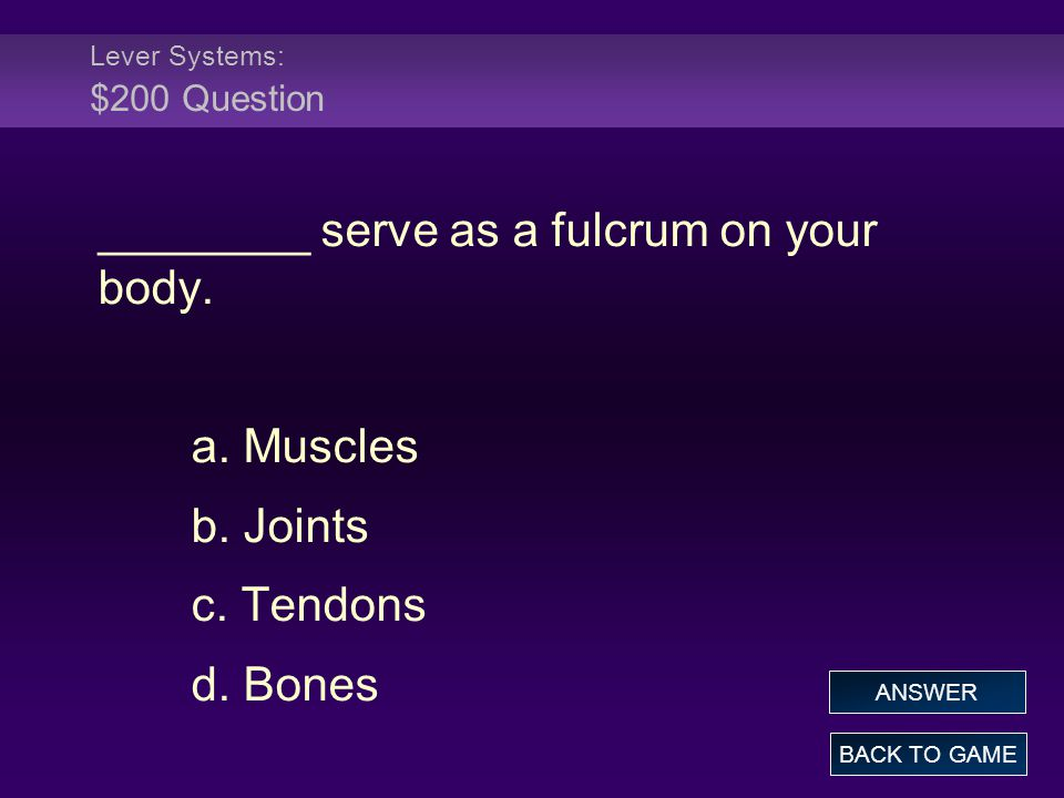Lever Systems: $200 Question ________ serve as a fulcrum on your body.