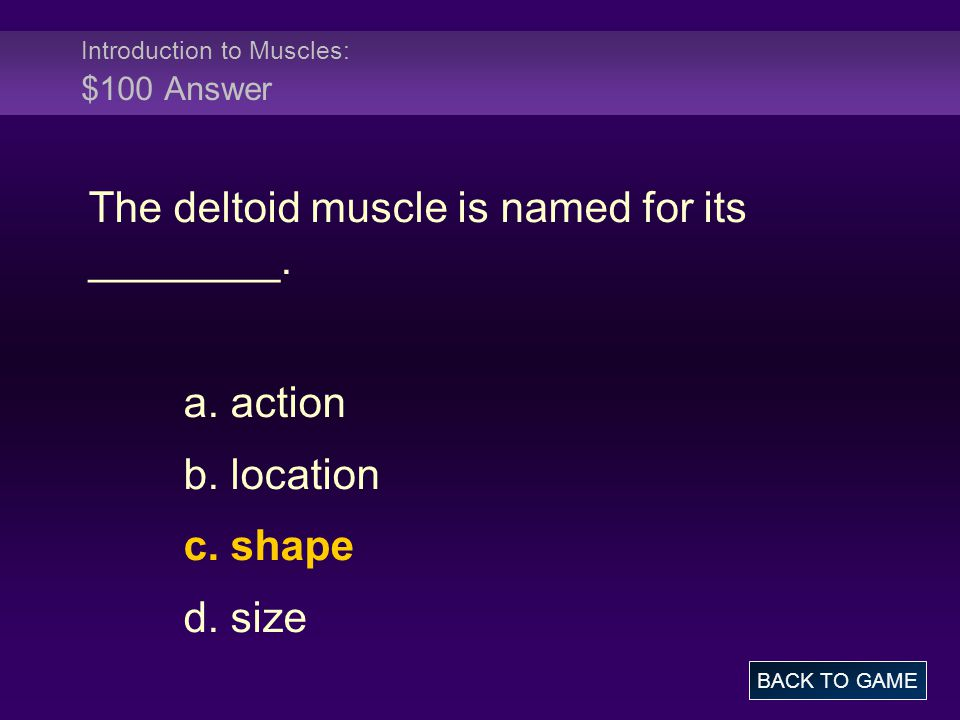 Introduction to Muscles: $100 Answer The deltoid muscle is named for its ________.