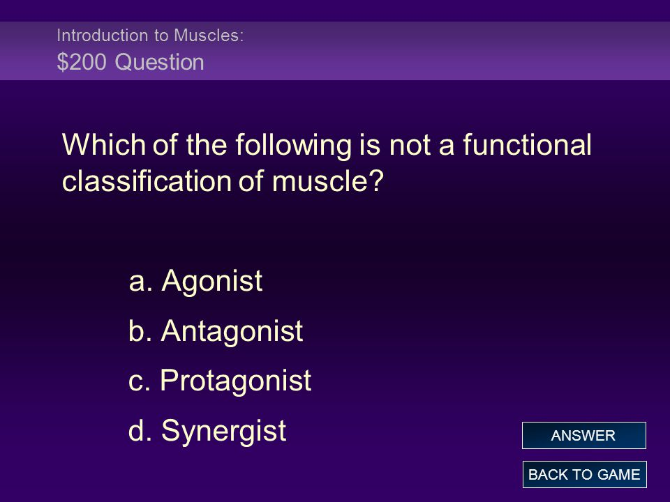 Introduction to Muscles: $200 Question Which of the following is not a functional classification of muscle.