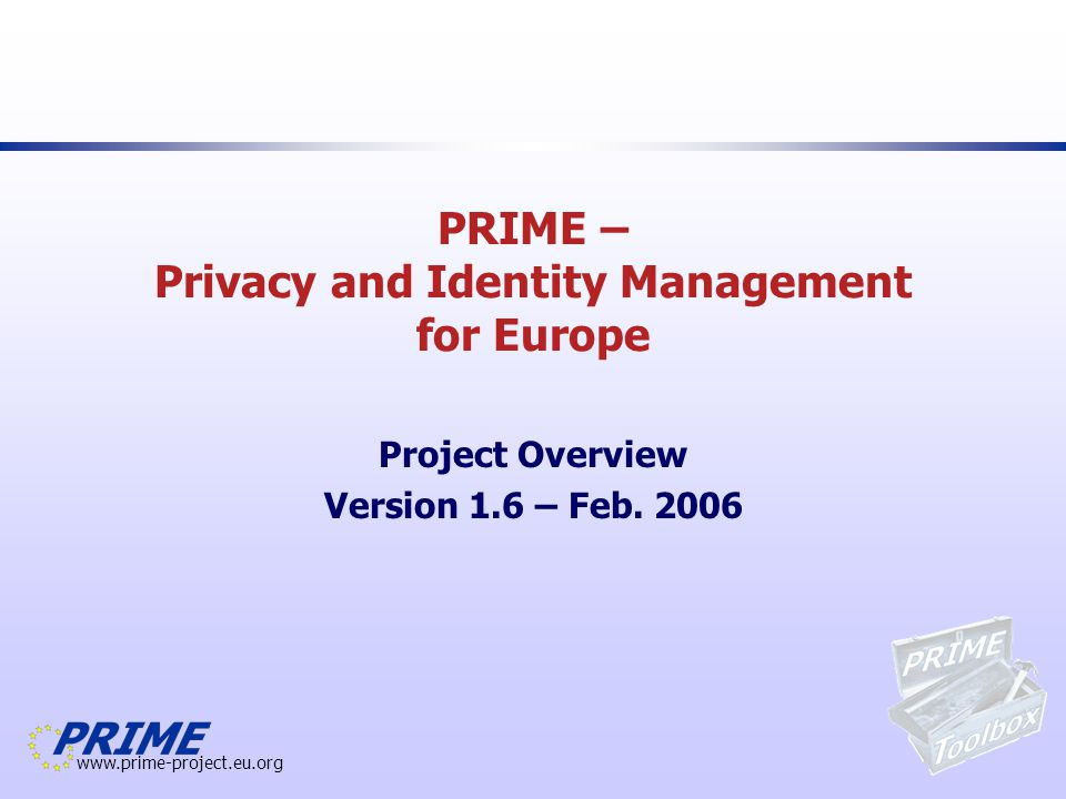www.prime-project.eu.org Version 1.6 - February, 2006 Overview PRIME – Privacy and Identity Management for Europe PRIME in short –Vision and Objectives –Key Data –Partners PRIME in detail –Objectives –Research Challenges –Principles –Workplan –Reference Group –Standardisation Involvement PRIME Contact