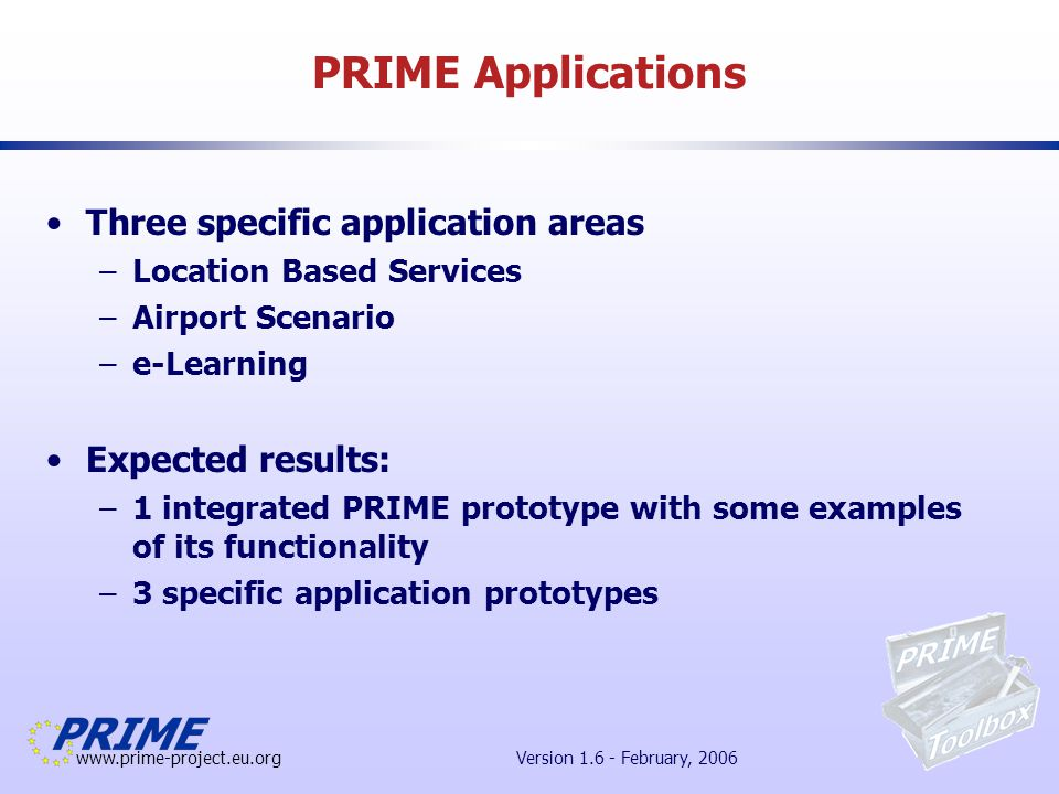 www.prime-project.eu.org Version 1.6 - February, 2006 PRIME Applications Three specific application areas –Location Based Services –Airport Scenario –e-Learning Expected results: –1 integrated PRIME prototype with some examples of its functionality –3 specific application prototypes