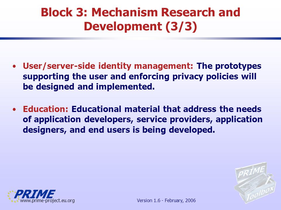 www.prime-project.eu.org Version 1.6 - February, 2006 Block 3: Mechanism Research and Development (3/3) User/server-side identity management: The prototypes supporting the user and enforcing privacy policies will be designed and implemented.