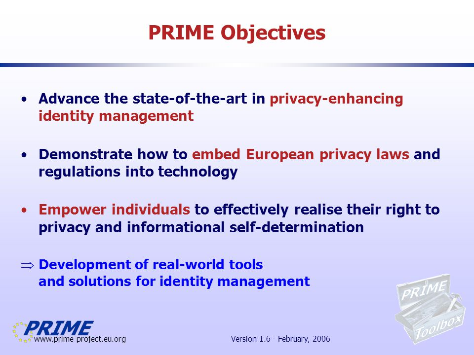 www.prime-project.eu.org Version 1.6 - February, 2006 Block 3: Mechanism Research and Development (1/3) Assurance methods: does a technology or service match the user's & service provider's privacy requirements.