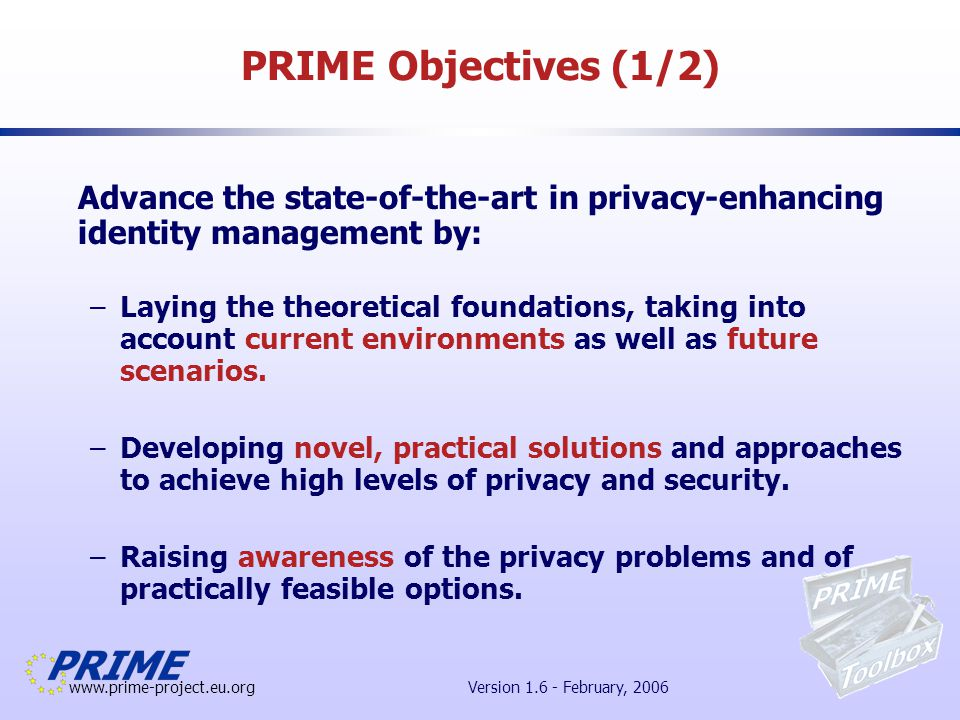www.prime-project.eu.org Version 1.6 - February, 2006 PRIME Objectives (2/2) PRIME takes a highly interdisciplinary approach in order to produce solutions that are –Theoretically desirable; –Technically feasible; –Understandable and manageable by end users; –Socially desirable and acceptable; –Legally required; –Commercially viable and exploitable.