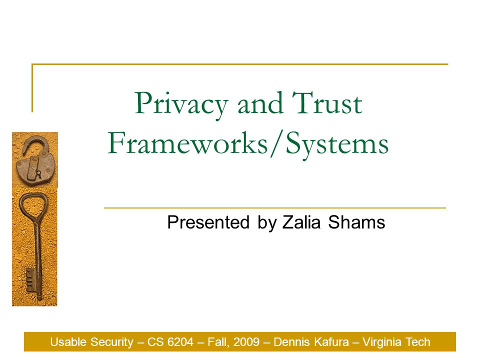 Usable Security – CS 6204 – Fall, 2009 – Dennis Kafura – Virginia Tech Privacy and Trust Frameworks/Systems Presented by Zalia Shams Usable Security – CS 6204 – Fall, 2009 – Dennis Kafura – Virginia Tech