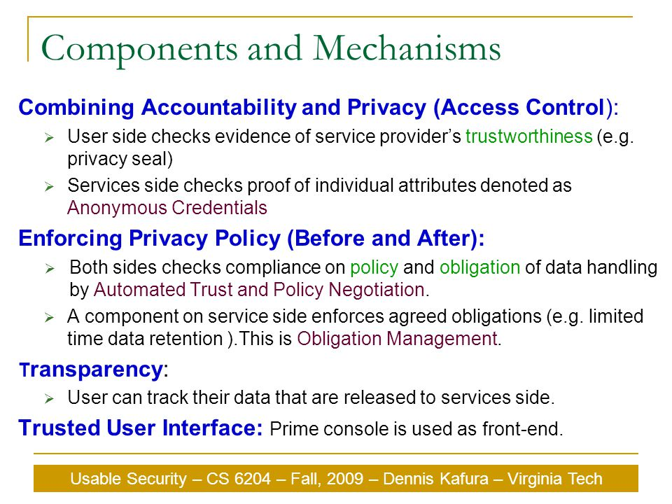 Usable Security – CS 6204 – Fall, 2009 – Dennis Kafura – Virginia Tech Components and Mechanisms Combining Accountability and Privacy (Access Control):  User side checks evidence of service provider's trustworthiness (e.g.