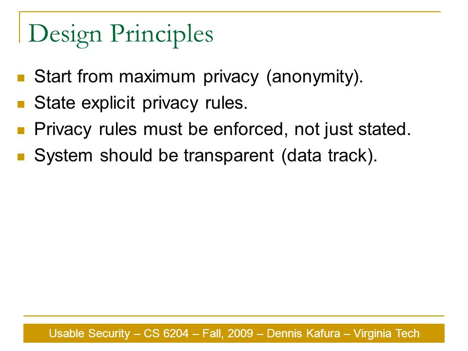 Usable Security – CS 6204 – Fall, 2009 – Dennis Kafura – Virginia Tech Design Principles Start from maximum privacy (anonymity). State explicit privac