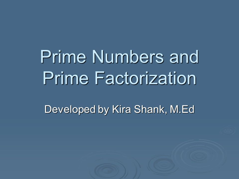 Prime Numbers and Prime Factorization Developed by Kira Shank, M.Ed