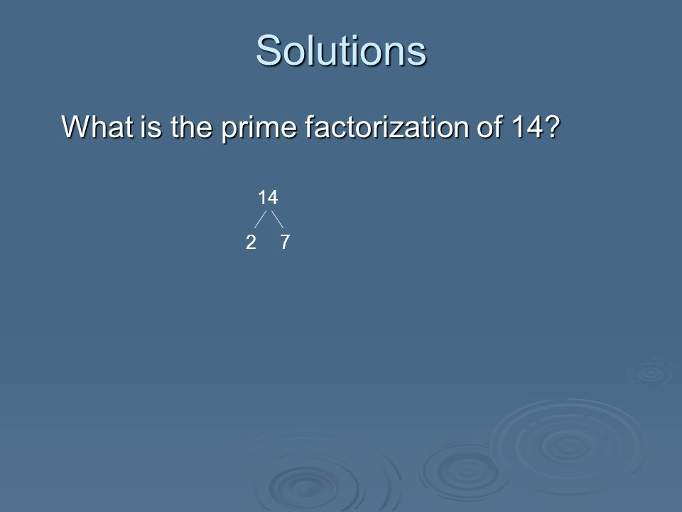 Solutions What is the prime factorization of 14. Therefore, 2*7 is the prime factorization for 14.