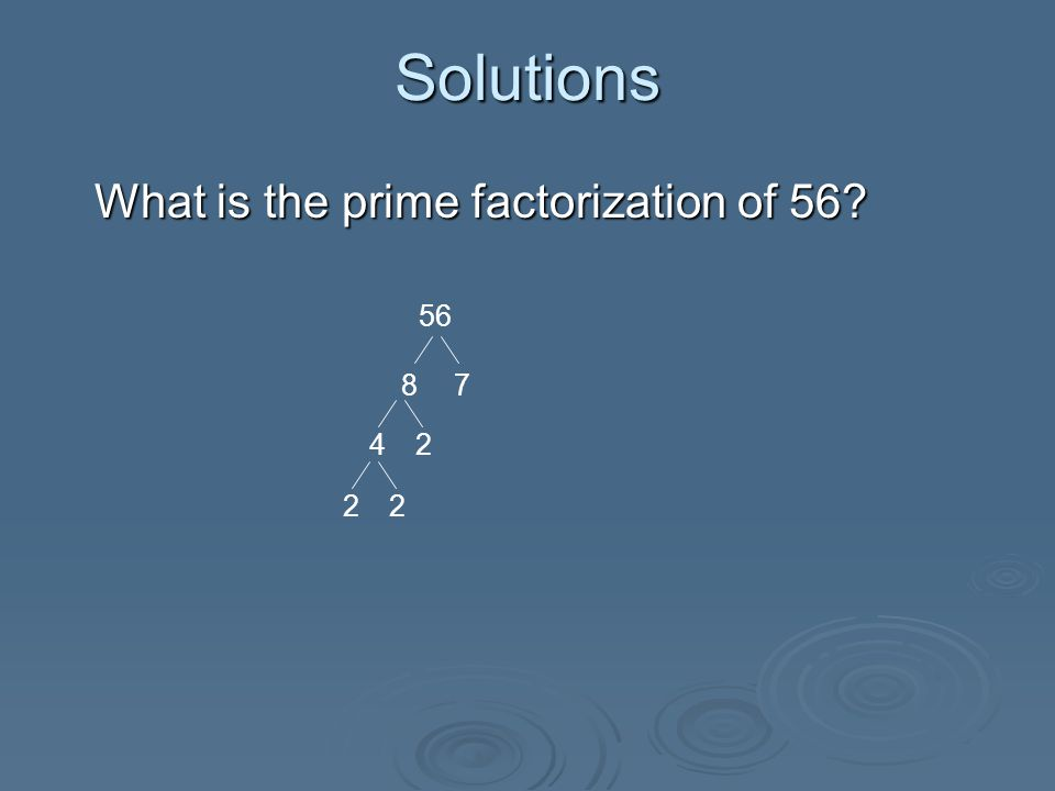 Solutions What is the prime factorization of 56.