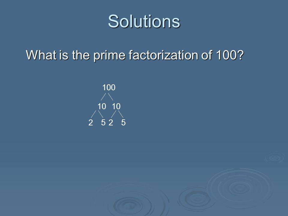 Solutions What is the prime factorization of 100.