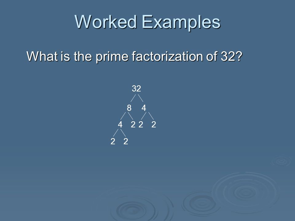 Worked Examples What is the prime factorization of 32.