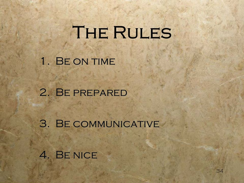 34 The Rules 1.Be on time 2.Be prepared 3.Be communicative 4.Be nice 1.Be on time 2.Be prepared 3.Be communicative 4.Be nice