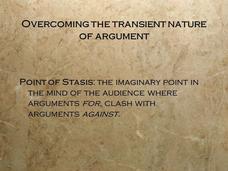 5 Overcoming the transient nature of argument Point of Stasis: the imaginary point in the mind of the audience where arguments for, clash with argumen