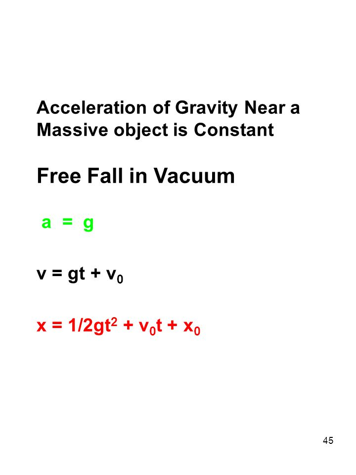 45 Acceleration of Gravity Near a Massive object is Constant Free Fall in Vacuum a = g v = gt + v 0 x = 1/2gt 2 + v 0 t + x 0