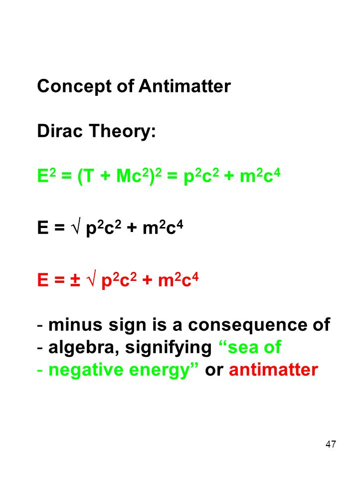 47 Concept of Antimatter Dirac Theory: E 2 = (T + Mc 2 ) 2 = p 2 c 2 + m 2 c 4 E =  p 2 c 2 + m 2 c 4 E = ±  p 2 c 2 + m 2 c 4 - minus sign is a con