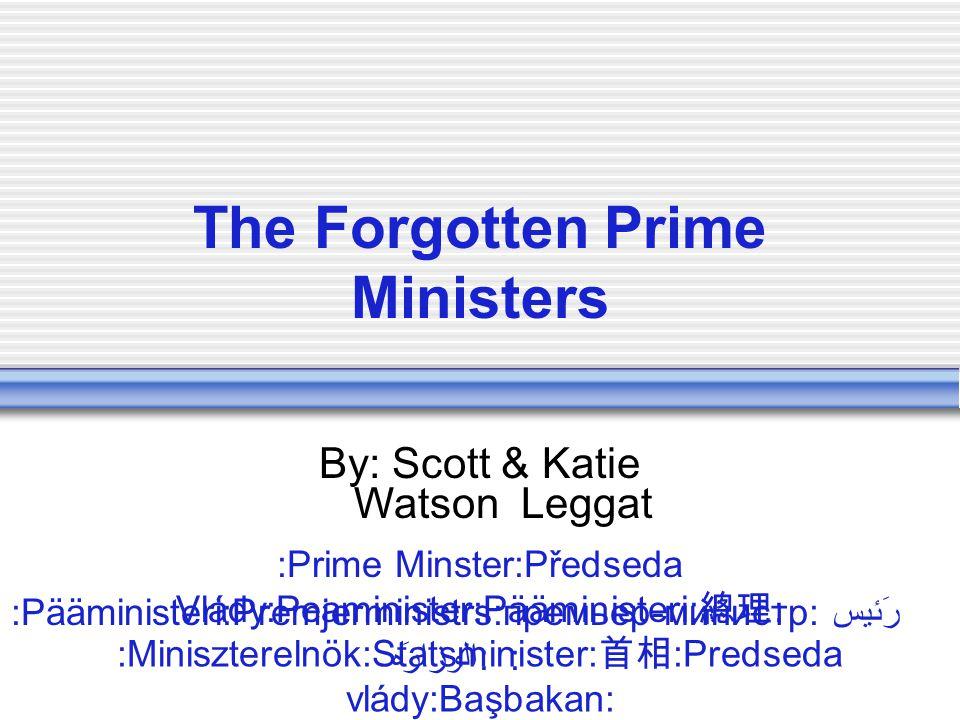 The Forgotten Prime Ministers By: Scott & Katie Watson Leggat :Prime Minster:Předseda Vlády:Peaminister:Pääministeri: 總理 : :Miniszterelnök:Statsminister: 首相 :Predseda vlády:Başbakan: :Pääministeri:Premjerministrs:премьер-министр:رَئيس الوزا ه: :