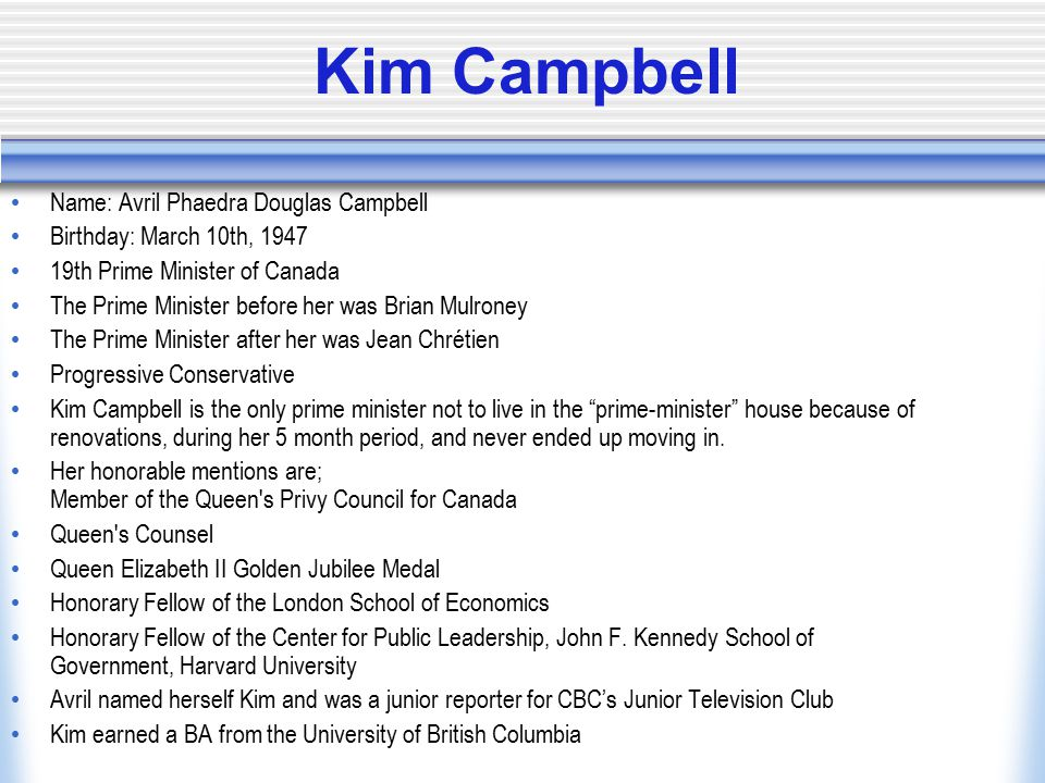 Kim Campbell Name: Avril Phaedra Douglas Campbell Birthday: March 10th, 1947 19th Prime Minister of Canada The Prime Minister before her was Brian Mulroney The Prime Minister after her was Jean Chrétien Progressive Conservative Kim Campbell is the only prime minister not to live in the prime-minister house because of renovations, during her 5 month period, and never ended up moving in.