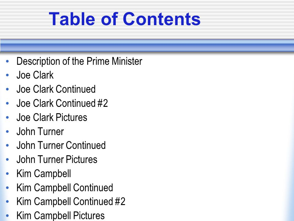 Table of Contents Description of the Prime Minister Joe Clark Joe Clark Continued Joe Clark Continued #2 Joe Clark Pictures John Turner John Turner Continued John Turner Pictures Kim Campbell Kim Campbell Continued Kim Campbell Continued #2 Kim Campbell Pictures