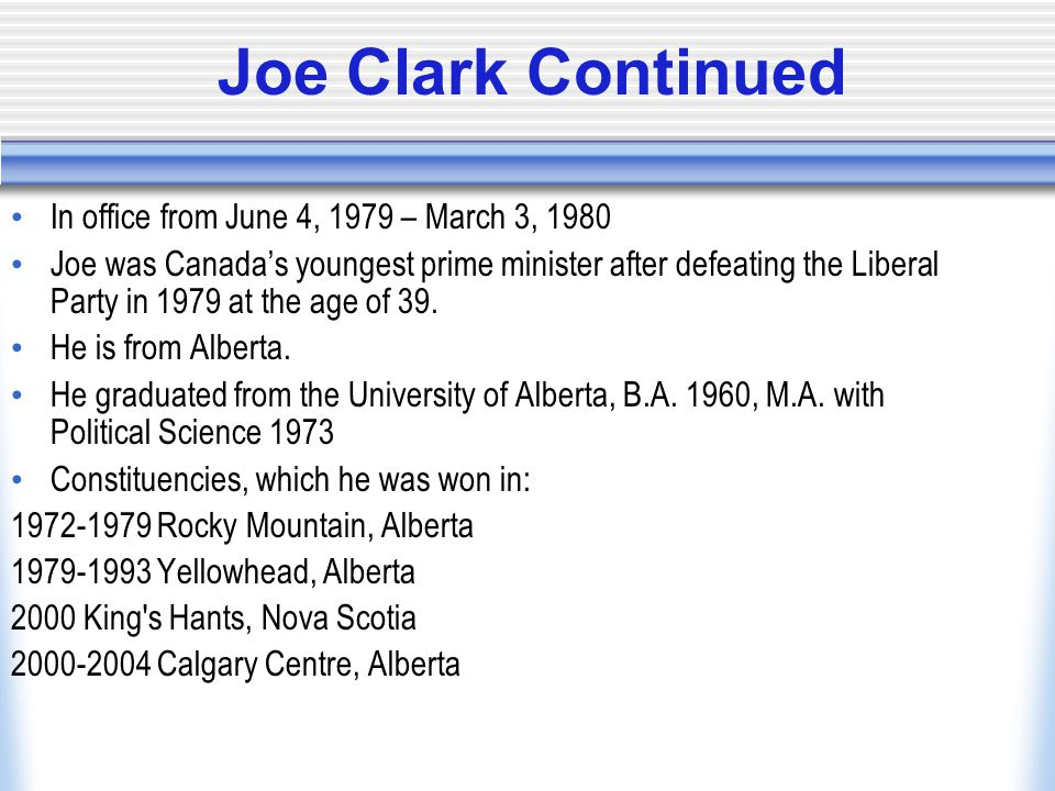 Joe Clark Continued In office from June 4, 1979 – March 3, 1980 Joe was Canada's youngest prime minister after defeating the Liberal Party in 1979 at the age of 39.