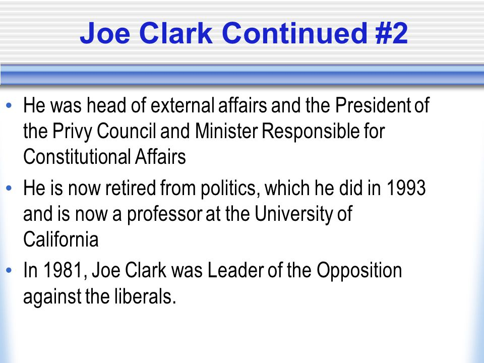 Joe Clark Continued #2 He was head of external affairs and the President of the Privy Council and Minister Responsible for Constitutional Affairs He is now retired from politics, which he did in 1993 and is now a professor at the University of California In 1981, Joe Clark was Leader of the Opposition against the liberals.