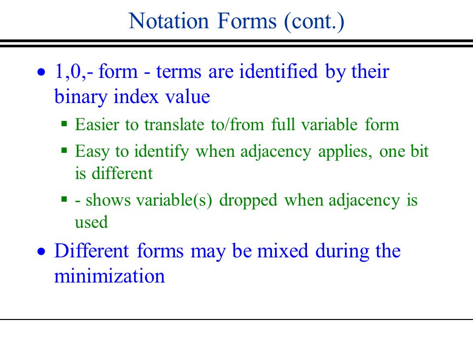Notation Forms (cont.)  1,0,- form - terms are identified by their binary index value  Easier to translate to/from full variable form  Easy to identify when adjacency applies, one bit is different  - shows variable(s) dropped when adjacency is used  Different forms may be mixed during the minimization